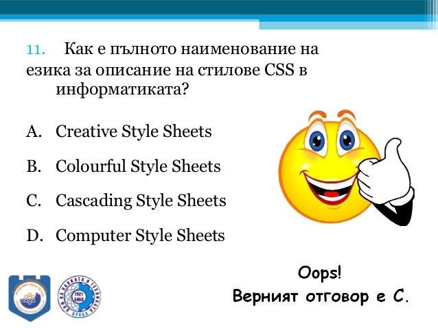 11. Как е пълното наименование на езика за описание на стилове CSS в информатиката? A. Creative Style Sheets B. Colourful ...