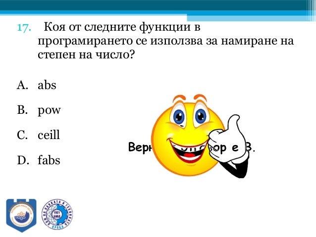 17. Коя от следните функции в програмирането се използва за намиране на степен на число? A. abs B. pow C. ceill D. fabs