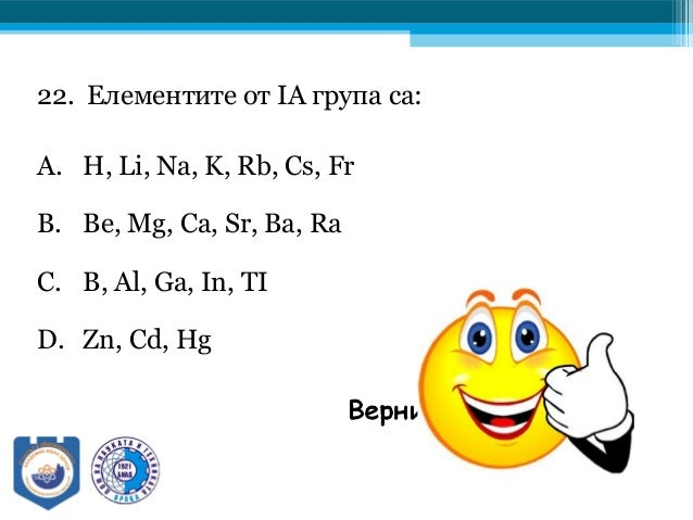 22. Елементите от IА група са: A. H, Li, Na, K, Rb, Cs, Fr B. Be, Mg, Ca, Sr, Ba, Ra C. B, Al, Ga, In, TI D. Zn, Cd, Hg
