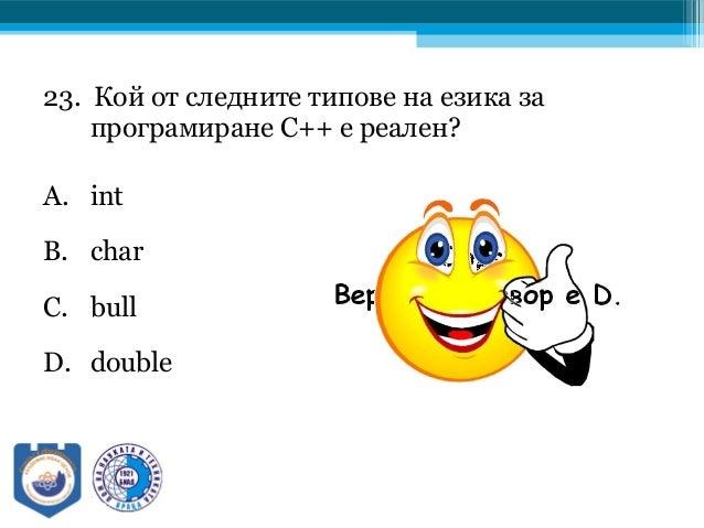 23. Кой от следните типове на езика за програмиране C++ е реален? A. int B. char C. bull D. double