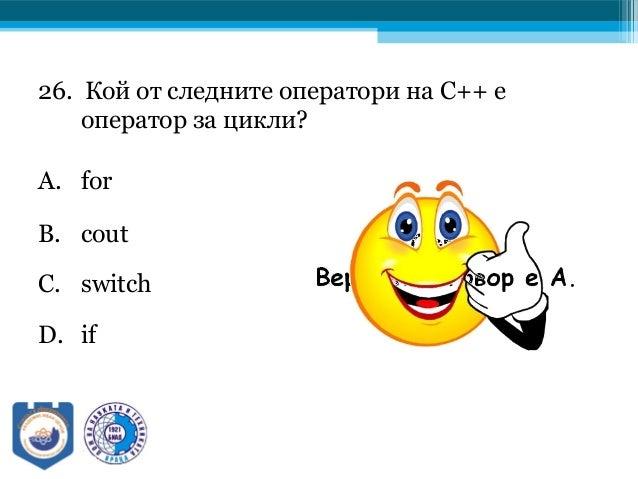 26. Кой от следните оператори на C++ е оператор за цикли? A. for B. cout C. switch D. if