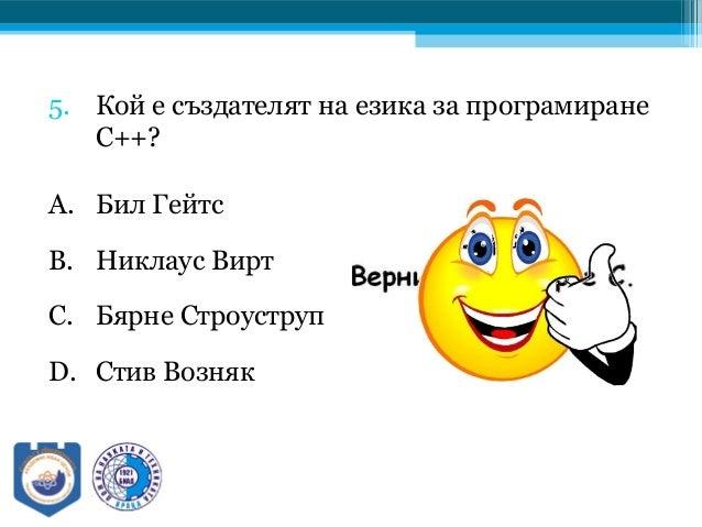 5. Кой е създателят на езика за програмиране C++? A. Бил Гейтс B. Никлаус Вирт C. Бярне Строуструп D. Стив Возняк