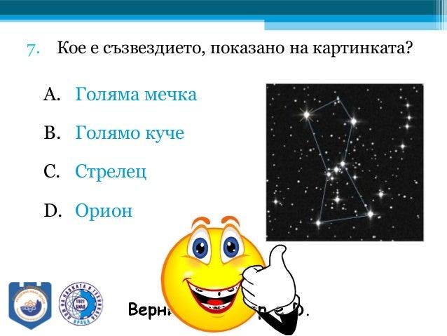 7. Кое е съзвездието, показано на картинката? A. Голяма мечка B. Голямо куче C. Стрелец D. Орион