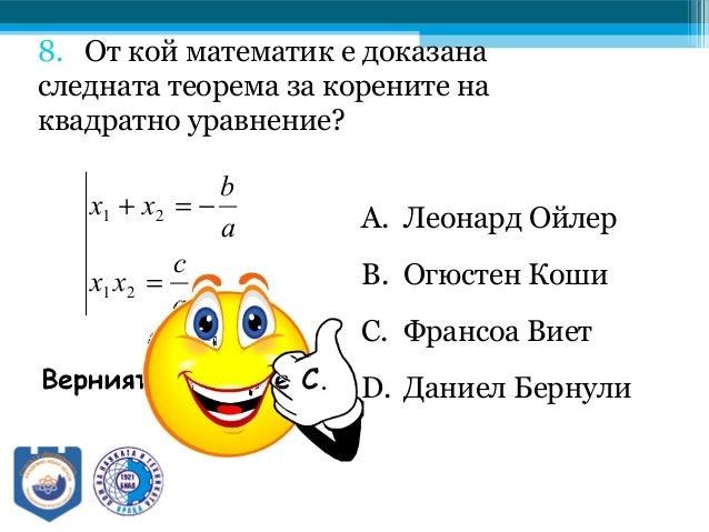 8. От кой математик е доказана следната теорема за корените на квадратно уравнение? A. Леонард Ойлер B. Огюстен Коши C. Фр...