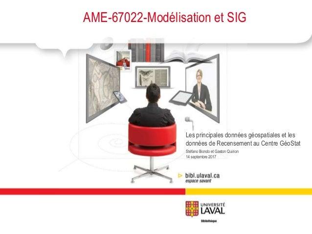 Stéfano Biondo et Gaston Quirion 14 septembre 2017 AME-67022-Modélisation et SIG Les principales données géospatiales et l...
