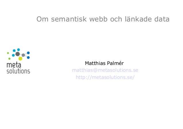 Om semantisk webb och länkade data Matthias Palmér matthias@metasolutions.se http://metasolutions.se/