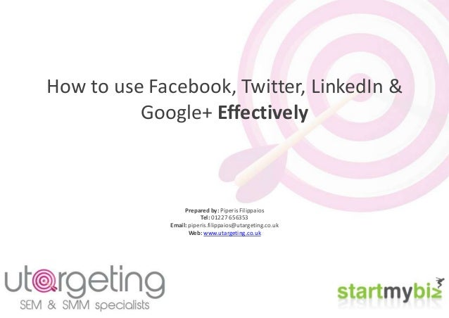 How to use Facebook, Twitter, LinkedIn & Google+ Effectively Prepared by: Piperis Filippaios Tel: 01227 656353 Email: pipe...