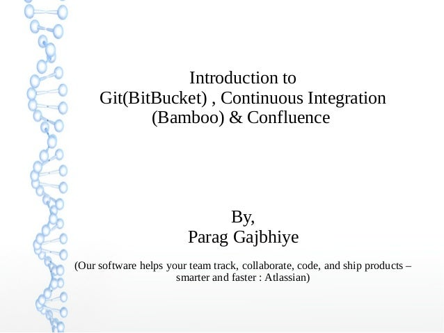 Introduction to Git(BitBucket) , Continuous Integration (Bamboo) & Confluence By, Parag Gajbhiye (Our software helps your ...