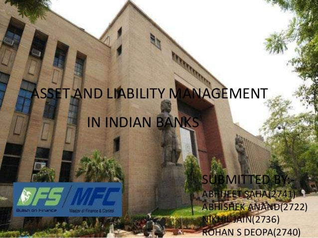 ASSET AND LIABILITY MANAGEMENT IN INDIAN BANKS SUBMITTED BY:- ABHIJEET SAHA(2741) ABHISHEK ANAND(2722) NIKHIL JAIN(2736) R...