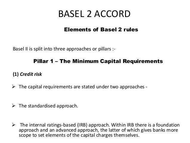 BASEL 2 ACCORD Elements of Basel 2 rules Basel II is split into three approaches or pillars :- Pillar 1 – The Minimum Capi...
