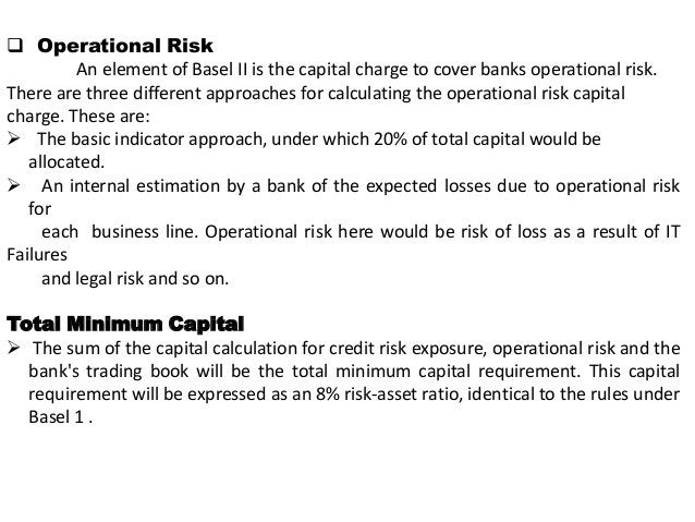  Operational Risk An element of Basel II is the capital charge to cover banks operational risk. There are three different...
