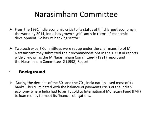 Narasimham Committee  From the 1991 India economic crisis to its status of third largest economy in the world by 2011, In...
