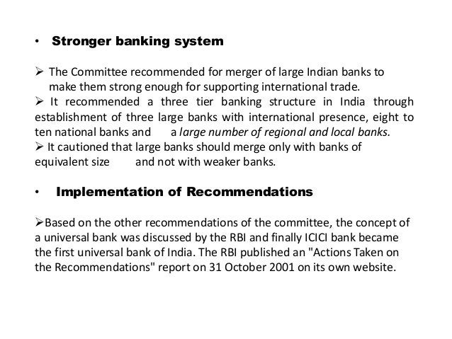 • Stronger banking system  The Committee recommended for merger of large Indian banks to make them strong enough for supp...