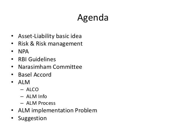 Agenda • Asset-Liability basic idea • Risk & Risk management • NPA • RBI Guidelines • Narasimham Committee • Basel Accord ...