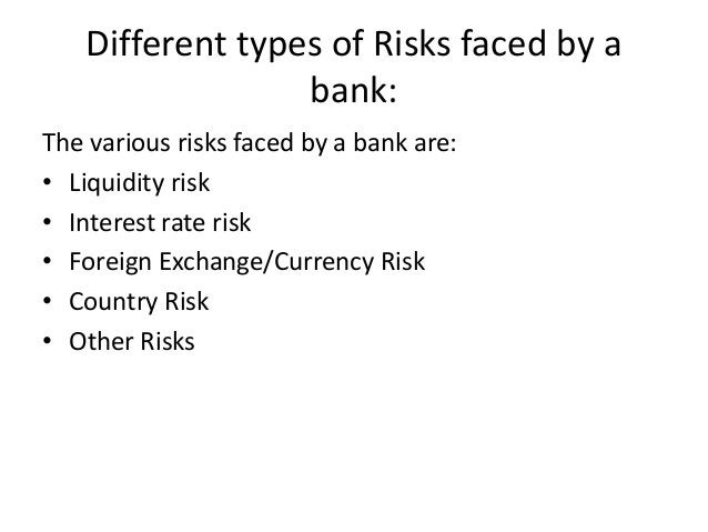 Different types of Risks faced by a bank: The various risks faced by a bank are: • Liquidity risk • Interest rate risk • F...