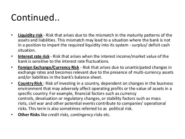 Continued.. • Liquidity risk - Risk that arises due to the mismatch in the maturity patterns of the assets and liabilities...