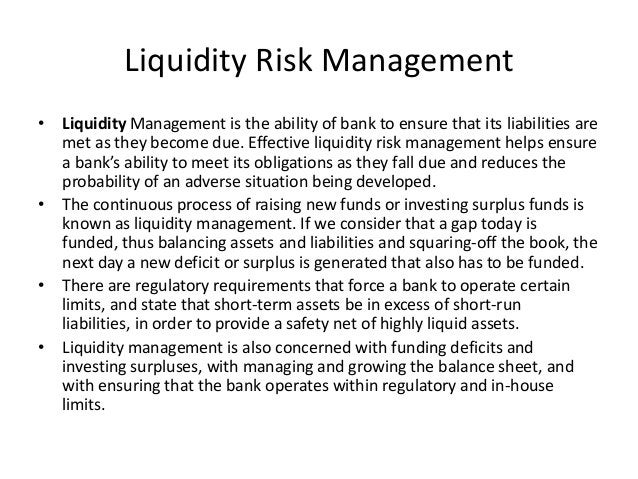 Liquidity Risk Management • Liquidity Management is the ability of bank to ensure that its liabilities are met as they bec...