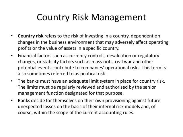Country Risk Management • Country risk refers to the risk of investing in a country, dependent on changes in the business ...