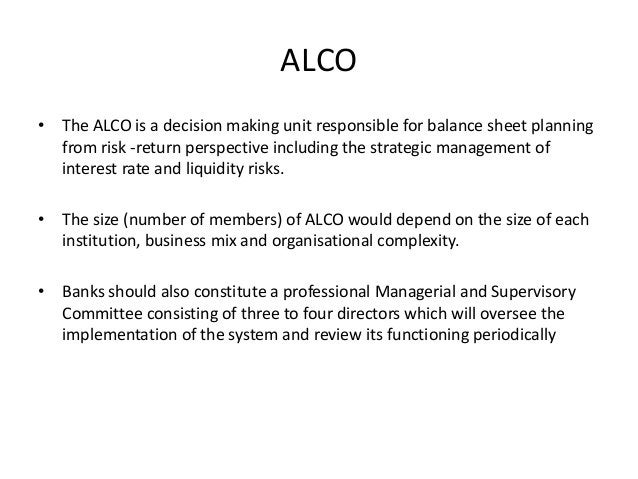 ALCO • The ALCO is a decision making unit responsible for balance sheet planning from risk -return perspective including t...