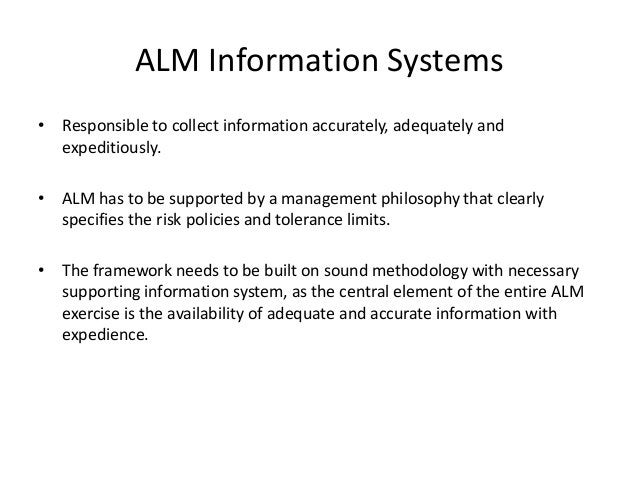 ALM Information Systems • Responsible to collect information accurately, adequately and expeditiously. • ALM has to be sup...
