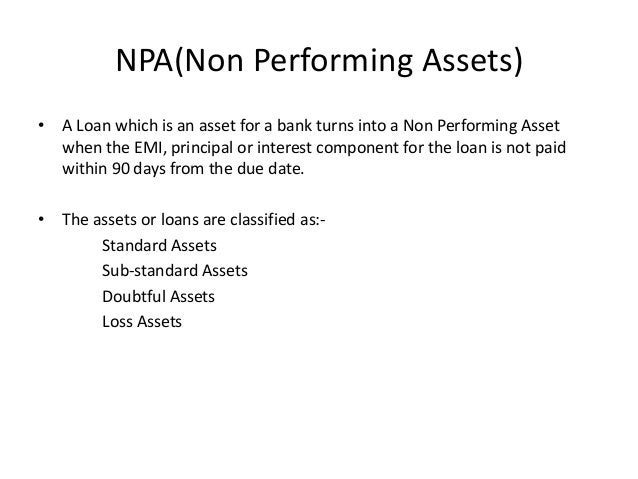 NPA(Non Performing Assets) • A Loan which is an asset for a bank turns into a Non Performing Asset when the EMI, principal...