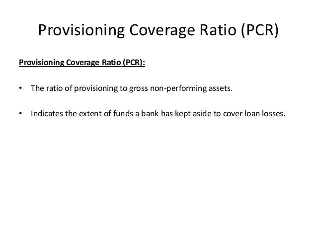 Provisioning Coverage Ratio (PCR) Provisioning Coverage Ratio (PCR): • The ratio of provisioning to gross non-performing a...