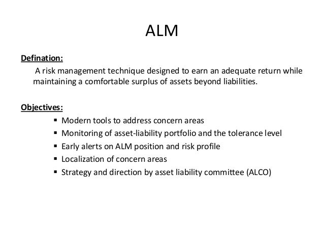 asset and liability management Asset and liability management (alm) deals with the optimal investment of assets in view of meeting current goals and future liabilities the keyword of alm is the joint evaluation of risks.