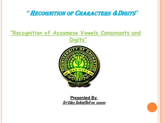 """""""RECOGNITION OF CHARACTERS &DIGITS"""" """"Recognition of Assamese Vowels Consonants and Digits""""  Presented By:  Sri Uday Saikia..."""