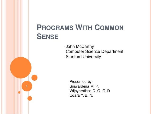 PROGRAMS WITH COMMON SENSE 1 John McCarthy Computer Science Department Stanford University Presented by Siriwardena M. P. ...