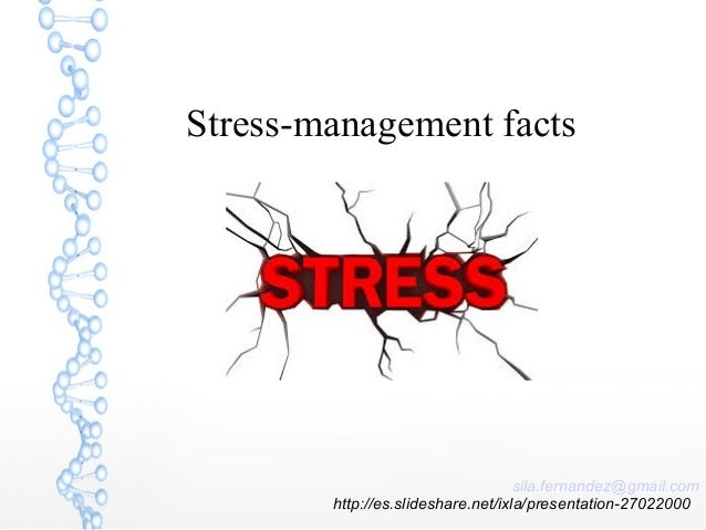Stress-management facts sila.fernandez@gmail.com http://es.slideshare.net/ixla/presentation-27022000