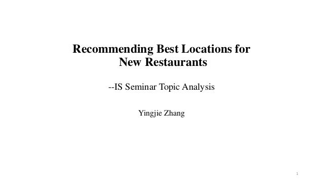Recommending Best Locations for New Restaurants --IS Seminar Topic Analysis Yingjie Zhang  1