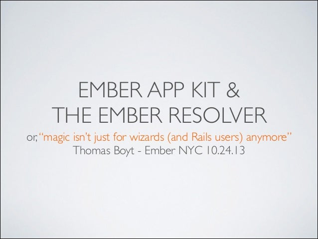 """EMBER APP KIT & THE EMBER RESOLVER or, """"magic isn't just for wizards (and Rails users) anymore""""  Thomas Boyt - Ember NYC ..."""