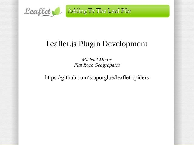 Adding To The Leaf Pile  Leaflet.js Plugin Development Michael Moore Flat Rock Geographics  https://github.com/stuporglue/...