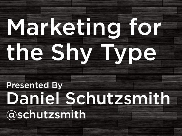 Marketing for the Shy Type Presented By  Daniel Schutzsmith @schutzsmith