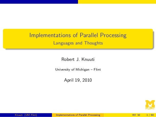 Implementations of Parallel Processing Languages and Thoughts  Robert J. Knuuti University of Michigan – Flint  April 19, ...