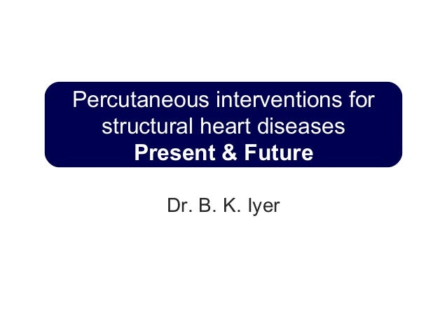 Percutaneous interventions for structural heart diseases Present & Future Dr. B. K. Iyer