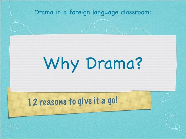 Drama in a foreign language classroom:  Why Drama? 2 re a s o n s t o g ive it a g o ! 1