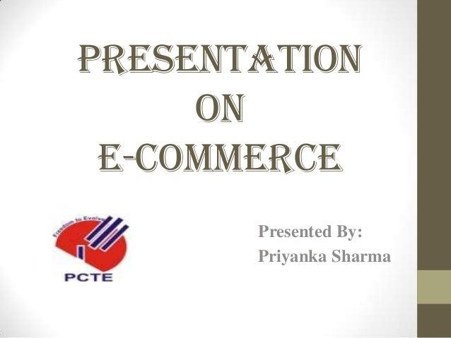 Presentation on E-Commerce Presented By: Priyanka Sharma
