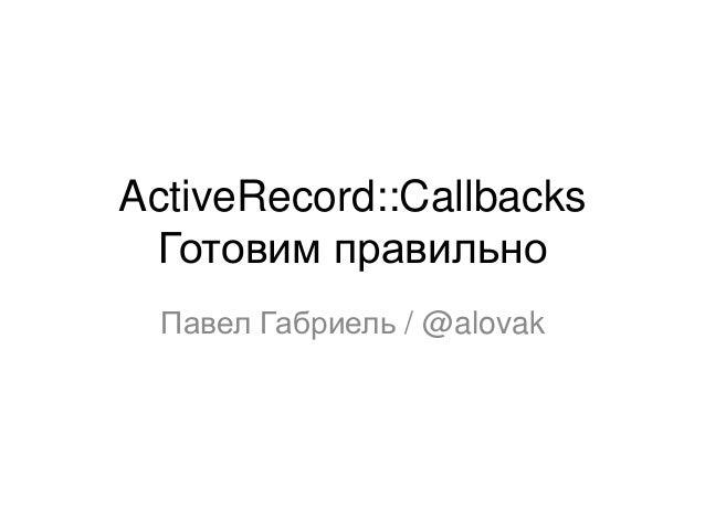 ActiveRecord::Callbacks Готовим правильно Павел Габриель / @alovak