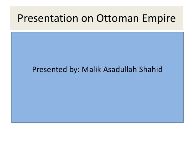 Presentation on Ottoman Empire  Presented by: Malik Asadullah Shahid