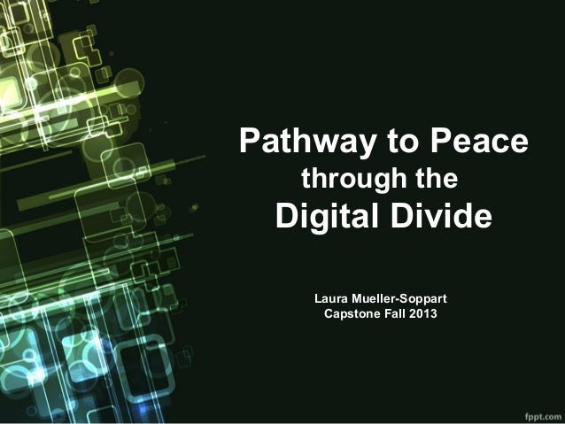 Pathway to Peace through the  Digital Divide Laura Mueller-Soppart Capstone Fall 2013
