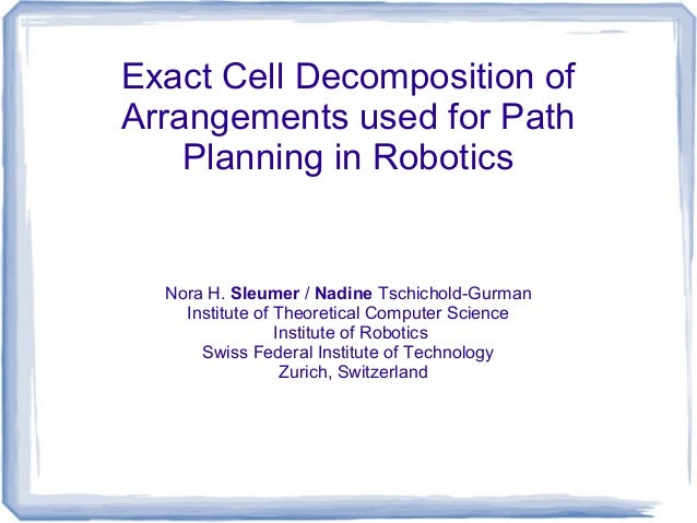 Exact Cell Decomposition of Arrangements used for Path Planning in Robotics  Nora H. Sleumer / Nadine Tschichold-Gurman In...