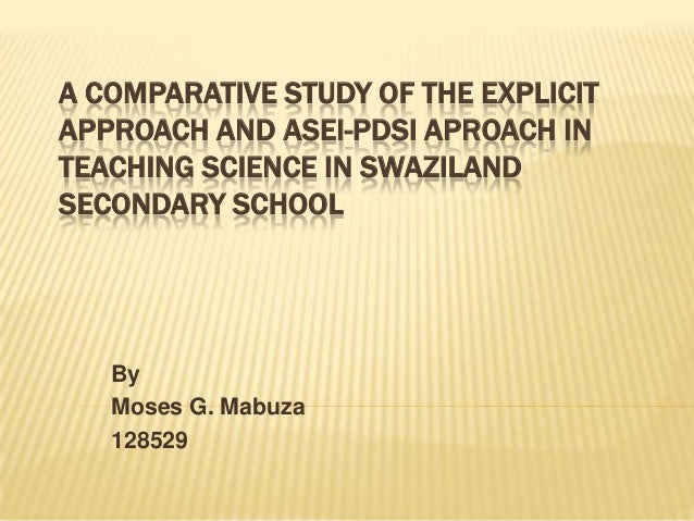 A COMPARATIVE STUDY OF THE EXPLICIT APPROACH AND ASEI-PDSI APROACH IN TEACHING SCIENCE IN SWAZILAND SECONDARY SCHOOL  By M...