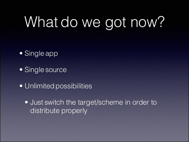 What do we got now? • Single app • Single source • Unlimited possibilities • Just switch the target/scheme in order to dis...