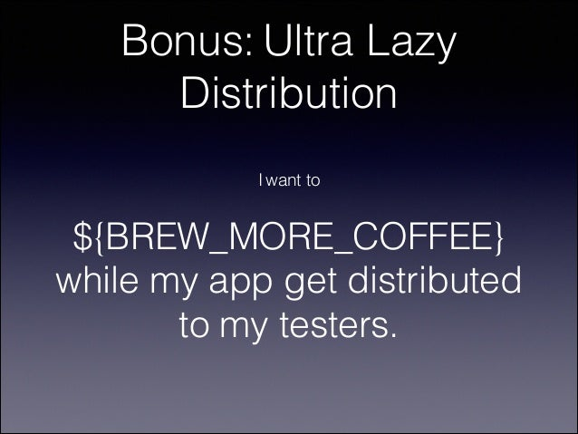 Bonus: Ultra Lazy Distribution I want to  ${BREW_MORE_COFFEE} while my app get distributed to my testers.