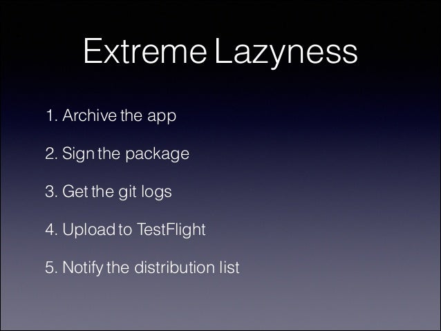 Extreme Lazyness 1. Archive the app 2. Sign the package 3. Get the git logs 4. Upload to TestFlight 5. Notify the distribu...