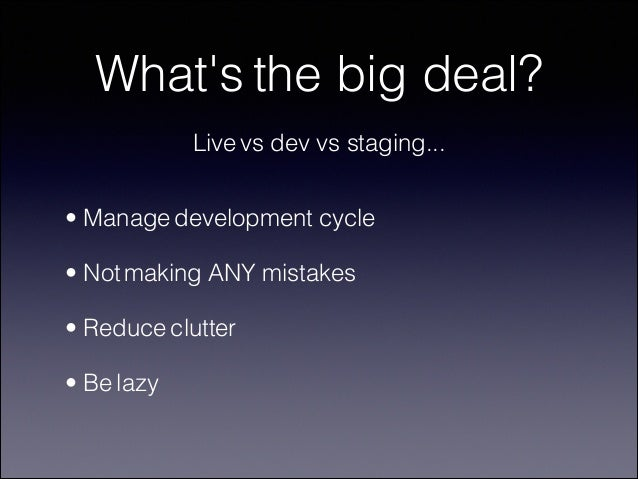 What's the big deal? Live vs dev vs staging... • Manage development cycle • Not making ANY mistakes • Reduce clutter • Be ...