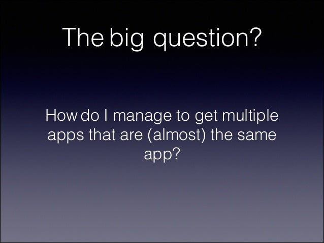 The big question? How do I manage to get multiple apps that are (almost) the same app?