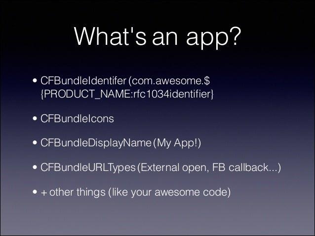 What's an app? • CFBundleIdentifer (com.awesome.$ {PRODUCT_NAME:rfc1034identifier} • CFBundleIcons • CFBundleDisplayName (M...