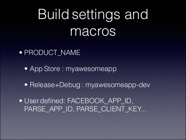 Build settings and macros • PRODUCT_NAME • App Store : myawesomeapp • Release+Debug : myawesomeapp-dev • User defined: FACE...